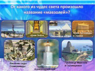Александрийский маяк храм Зевса Пирамиды в Гизе Висячие сады Семирамиды Гробн