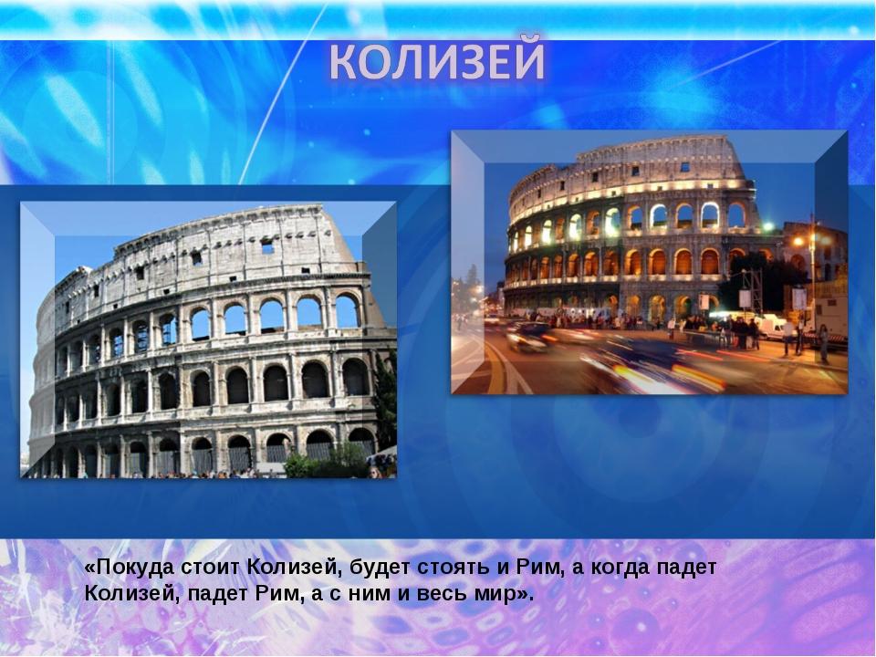 «Покуда стоит Колизей, будет стоять и Рим, а когда падет Колизей, падет Рим,...
