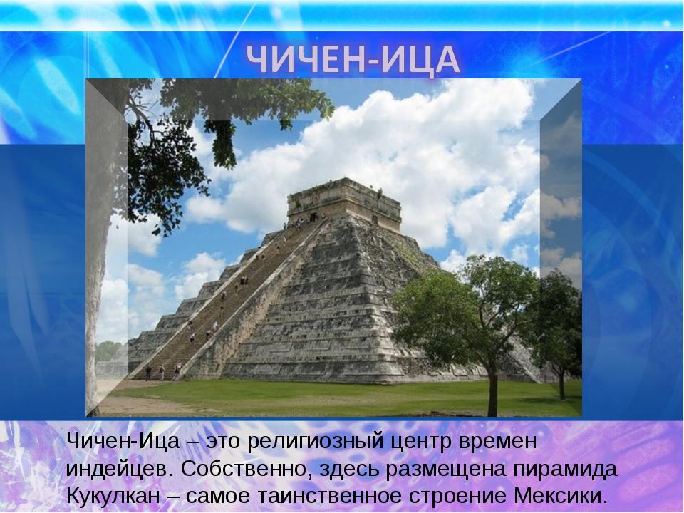Чичен-Ица – это религиозный центр времен индейцев. Собственно, здесь размещен...