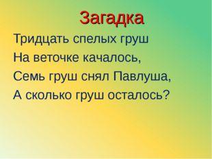 Загадка Тридцать спелых груш На веточке качалось, Семь груш снял Павлуша, А