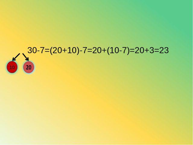 30-7=(20+10)-7=20+(10-7)=20+3=23