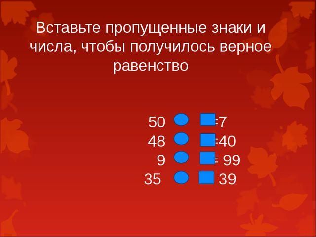 Вставьте пропущенные знаки и числа, чтобы получилось верное равенство 50 =7...