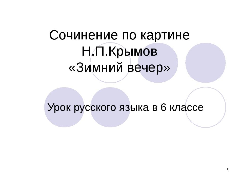 * Сочинение по картине Н.П.Крымов «Зимний вечер» Урок русского языка в 6 клас...