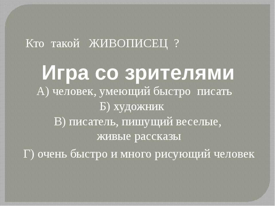 Игра со зрителями Кто такой ЖИВОПИСЕЦ ? А) человек, умеющий быстрописать Б)...