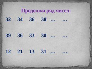 32 34 36 38 … … 39 36 33 30 … … 12 21 13 31 … … Продолжи ряд чисел:
