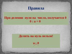 Правила При делениинуля на число, получается 0 0 : а = 0 Делить на нуль нельз