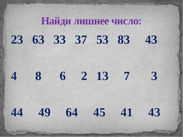 23 63 33 37 53 83 43 4 8 6 2 13 7 3 44 49 64 45 41 43 Найди лишнее число: