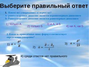 Выберите правильный ответ Какое(-ие) утверждение(-я) верно(-ы)? А: равноускор