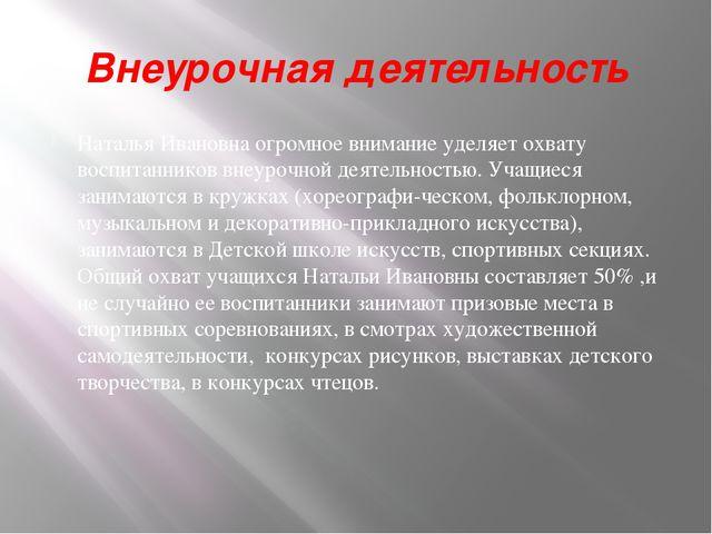 Внеурочная деятельность Наталья Ивановна огромное внимание уделяет охвату вос...