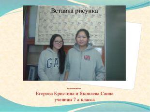 Над проектом работали Егорова Кристина и Яковлева Саина ученицы 7 а класса