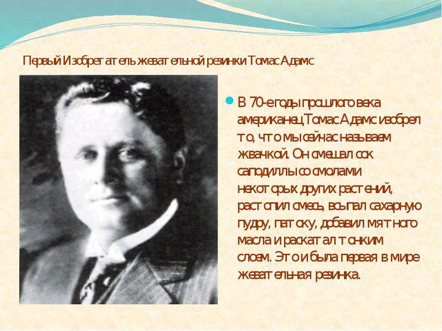 Первый Изобретатель жевательной резинки Томас Адамс В 70-е годы прошлого век...