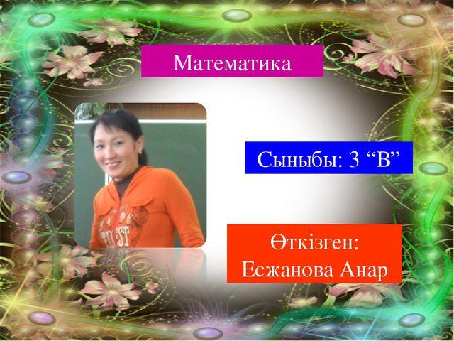 """Математика Сыныбы: 3 """"В"""" Өткізген: Есжанова Анар"""