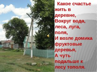 Какое счастье жить в деревне, Вокруг вода, леса, луга, поля, И возле домик