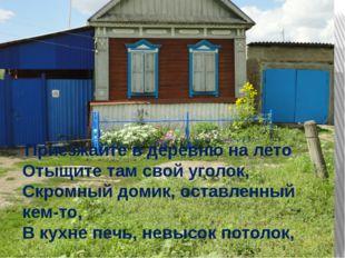 Приезжайте в деревню на лето Отыщите там свой уголок, Скромный домик, оставл