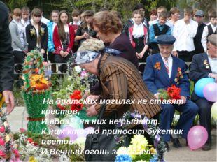 На братских могилах не ставят крестов, И вдовы на них не рыдают. К ним кто