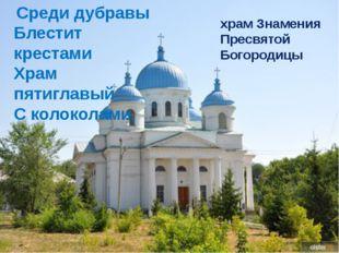 Среди дубравы Блестит крестами Храм пятиглавый С колоколами. храм Знамения П