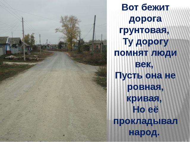 Вот бежит дорога грунтовая, Ту дорогу помнят люди век, Пусть она не ровная,...