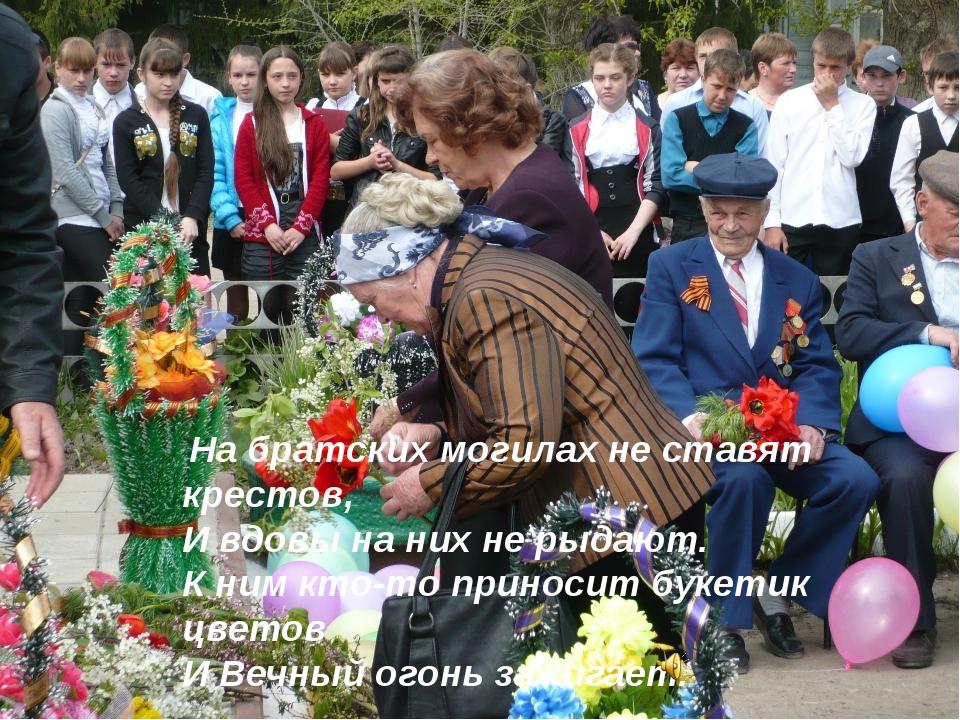 На братских могилах не ставят крестов, И вдовы на них не рыдают. К ним кто...