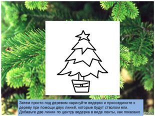 Затем просто под деревом нарисуйте ведерко и присоедините к дереву при помощ