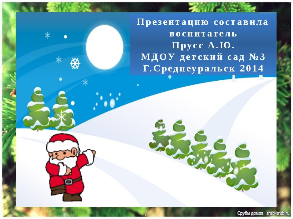 Презентацию составила воспитатель Прусс А.Ю. МДОУ детский сад №3 Г.Среднеурал...