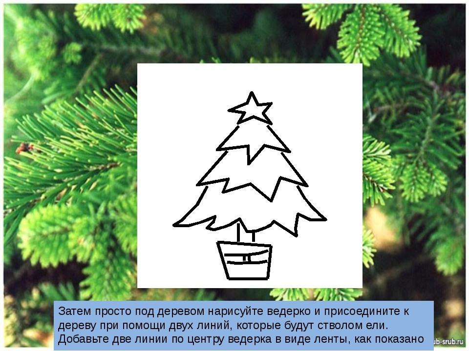 Затем просто под деревом нарисуйте ведерко и присоедините к дереву при помощ...
