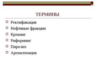 ТЕРМИНЫ Ректификация Нефтяные фракции Крекинг Риформинг Пиролиз Ароматизация