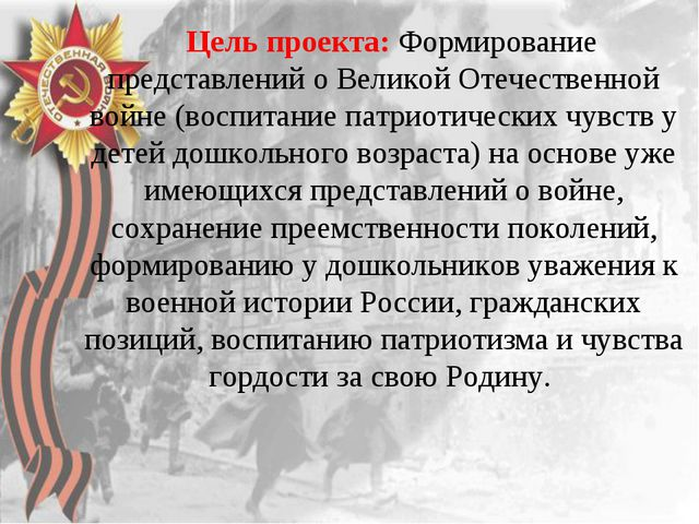 Цель проекта: Формирование представлений о Великой Отечественной войне (восп...