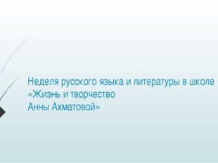 Неделя русского языка и литературы в школе «Жизнь и творчество Анны Ахматовой»