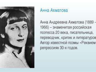 Анна Ахматова Анна Андреевна Ахматова (1889 — 1966) – знаменитая российская п