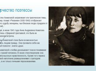 Творчество поэтессы Творчество Ахматовой затрагивает эти трагические темы. На