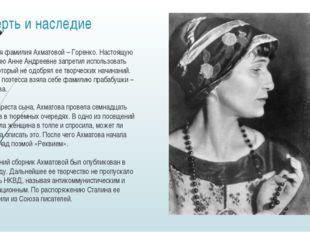 Смерть и наследие Девичья фамилия Ахматовой – Горенко. Настоящую фамилию Анне