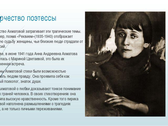 Творчество поэтессы Творчество Ахматовой затрагивает эти трагические темы. На...