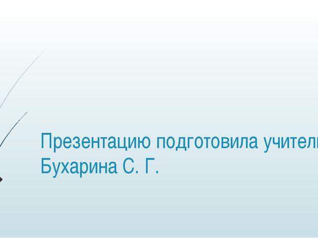Презентацию подготовила учитель Бухарина С. Г.