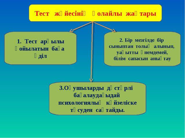 Тест жүйесінің қолайлы жақтары 1. Тест арқылы қойылатын баға әділ 3.Оқушылард...