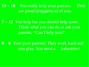 13 – 18 You really help your parents. They are proud (гордиться) of you. 7 –
