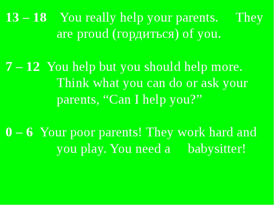 13 – 18 You really help your parents. They are proud (гордиться) of you. 7 –...