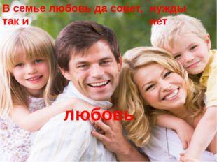 В семье любовь да совет, так и нужды нет любовь