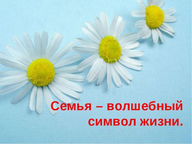 Семья – волшебный символ жизни. На свете нет, пожалуй, более важного и замеча...