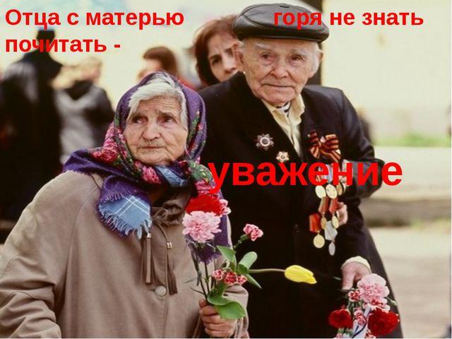 Отца с матерью почитать - горя не знать уважение