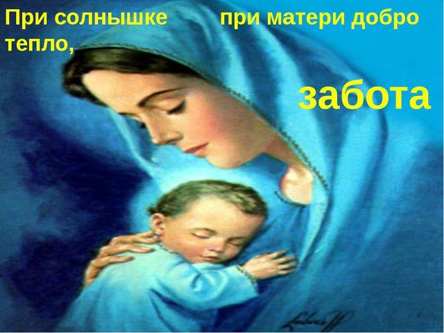 При солнышке тепло, при матери добро забота