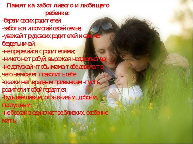 Памятка заботливого и любящего ребенка: -береги своих родителей -заботься и п...