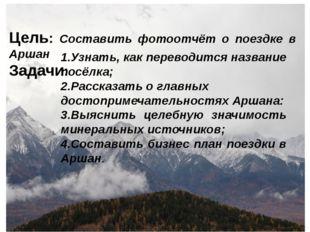 Цель: Составить фотоотчёт о поездке в Аршан Задачи: 1.Узнать, как переводится