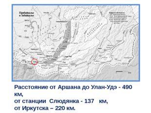 Расстояние от Аршана до Улан-Удэ - 490 км, от станции Слюдянка - 137 км, от