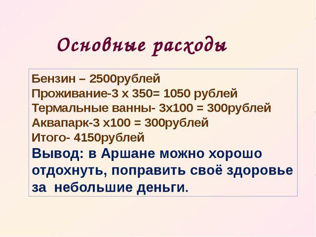 Основные расходы Бензин – 2500рублей Проживание-3 х 350= 1050 рублей Термальн...