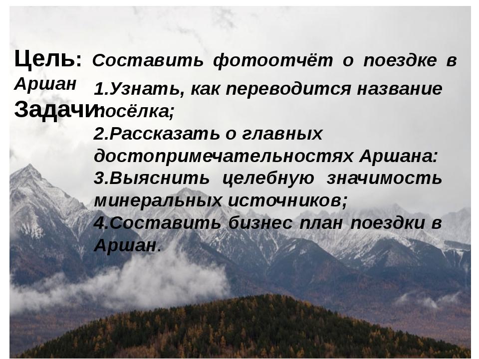 Цель: Составить фотоотчёт о поездке в Аршан Задачи: 1.Узнать, как переводится...