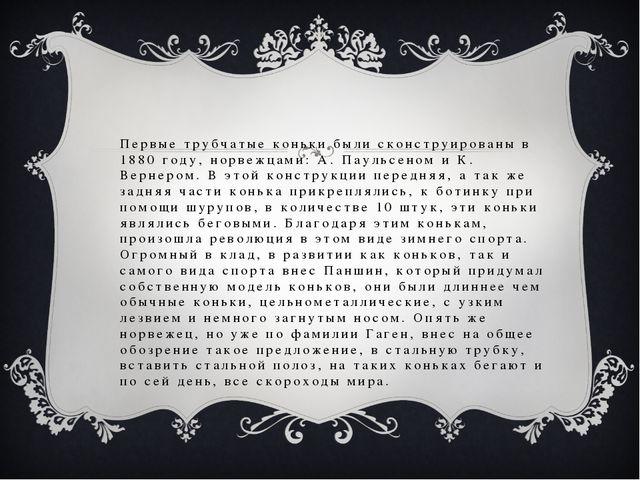 Первые трубчатые коньки были сконструированы в 1880 году, норвежцами: А. Паул...