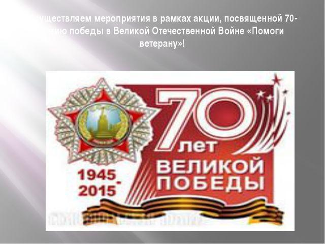 Осуществляем мероприятия в рамках акции, посвященной 70-летию победы в Велико...
