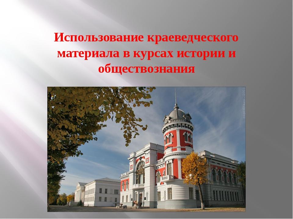 Использование краеведческого материала в курсах истории и обществознания