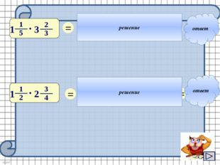 ответ ответ решение решение 1 = 4 3 2 11 4 • = 22 5 = 1 = 6 5 11 3 • = 33 8