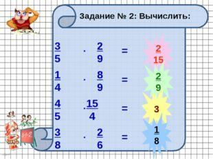 2 15 2 9 3 1 8 Задание № 2: Вычислить: 3 5 2 9 . 1 4 8 9 . 4 5 15 4 . 3 8 2 6